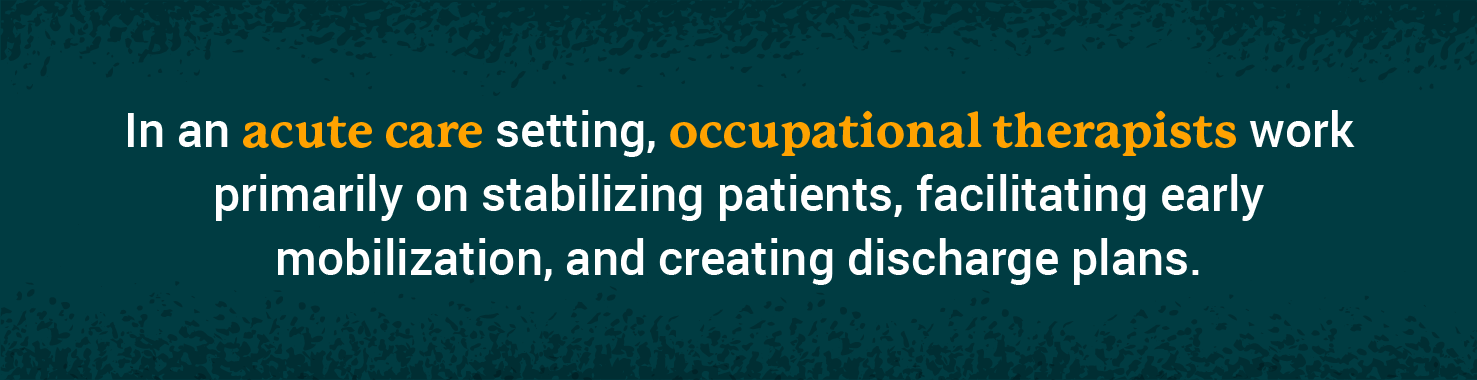 in an acute care setting, occupational therapists work primarily on stabilizing patients, facilitating early mobilization, and creating discharge plans.